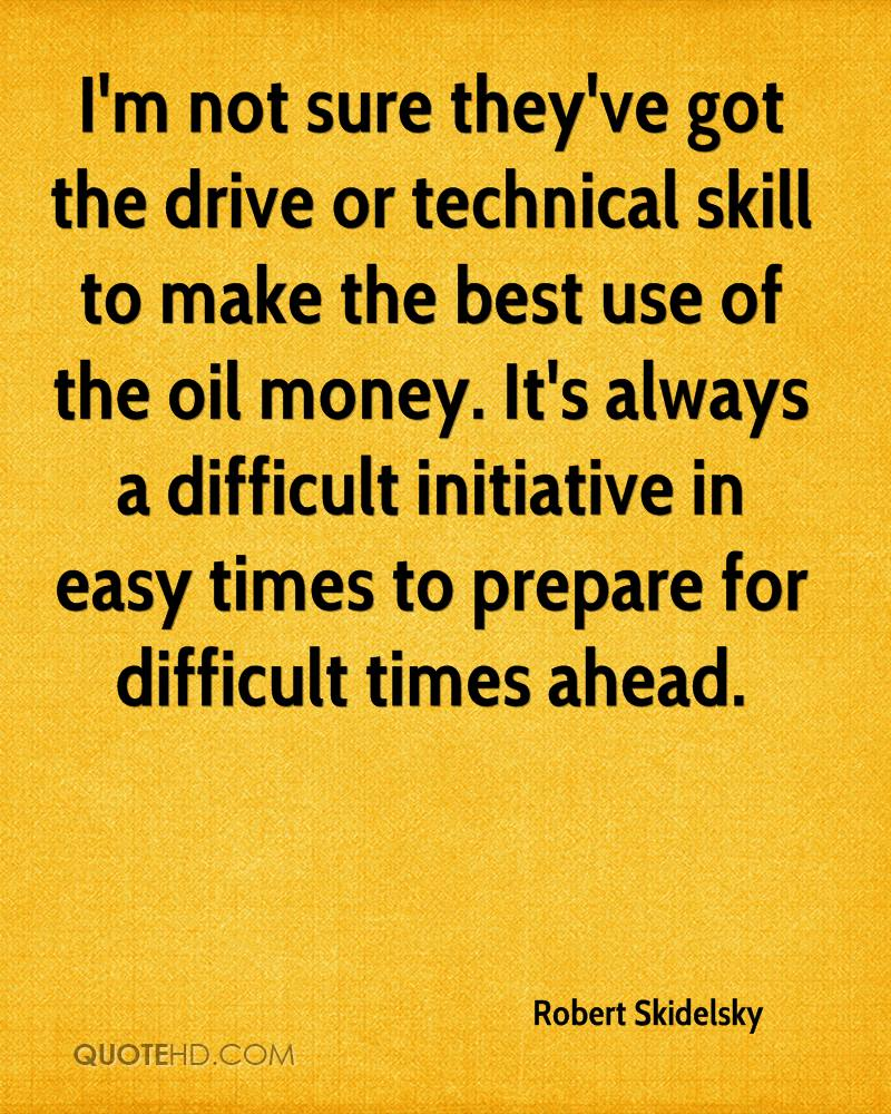 I'm not sure they've got the drive or technical skill to make the best use of the oil money. It's always a difficult initiative in easy times to prepare for difficult times ahead.