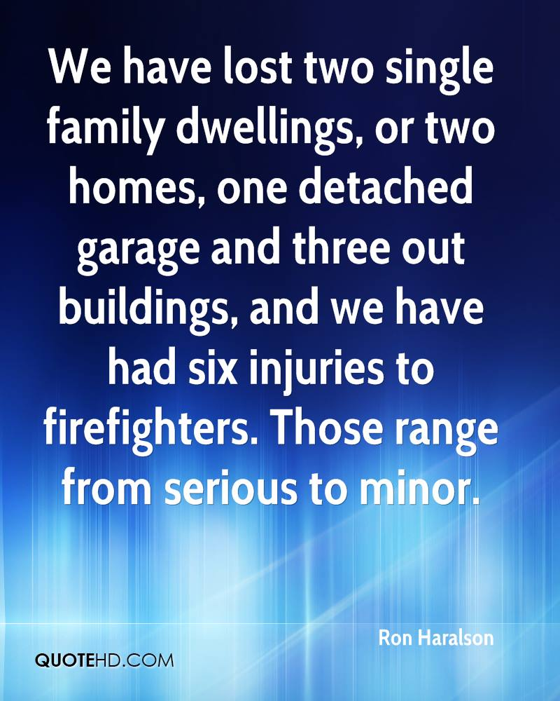 We have lost two single family dwellings, or two homes, one detached garage and three out buildings, and we have had six injuries to firefighters. Those range from serious to minor.