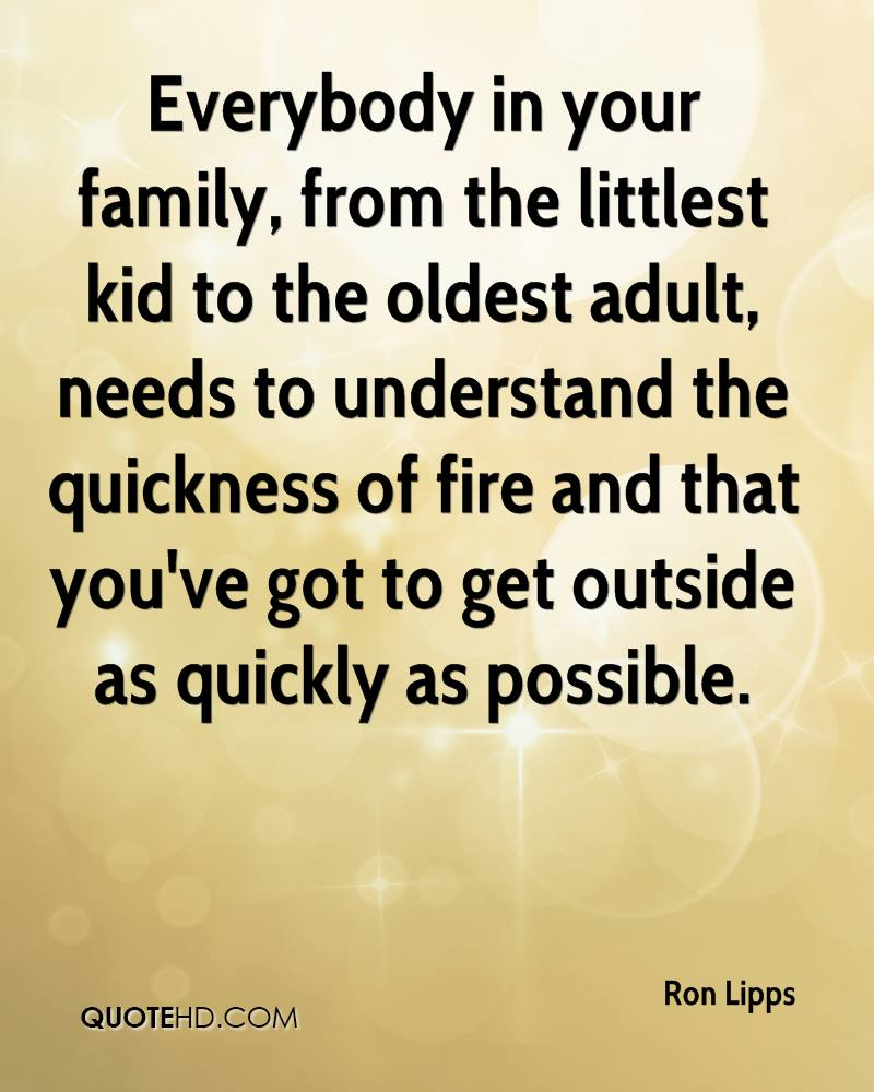Everybody in your family, from the littlest kid to the oldest adult, needs to understand the quickness of fire and that you've got to get outside as quickly as possible.
