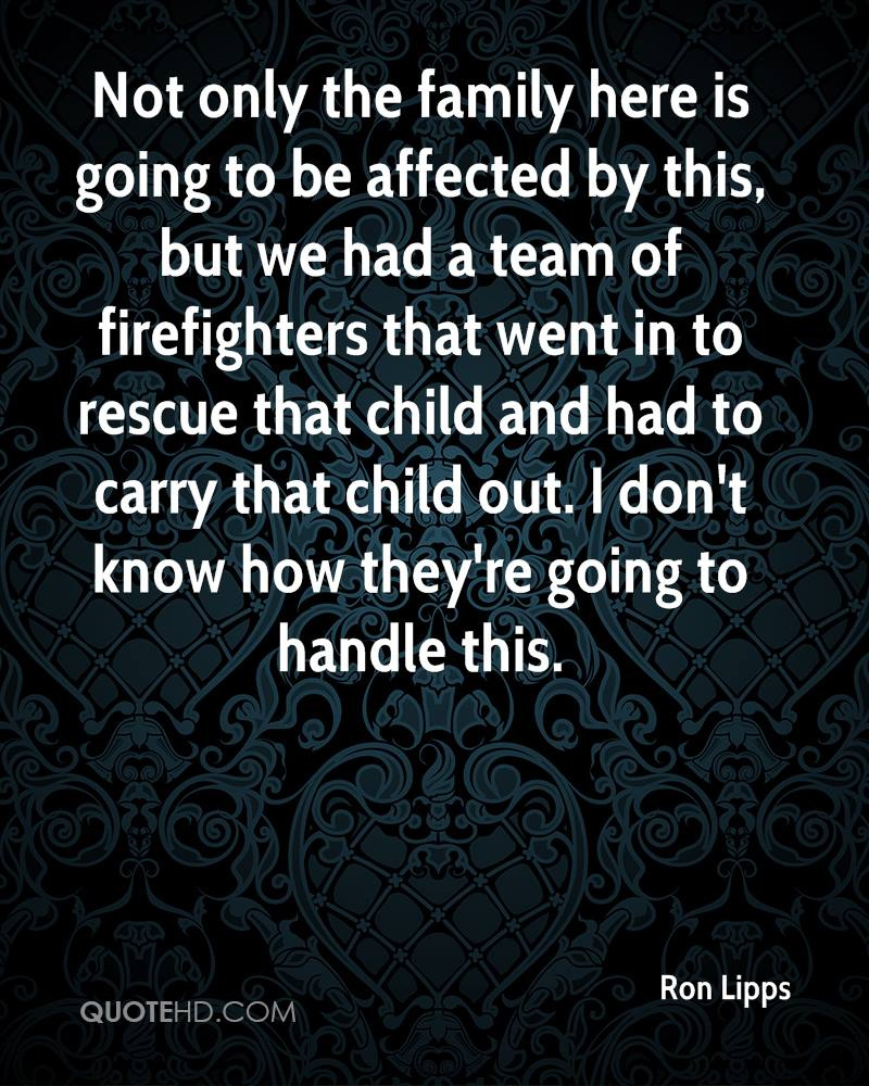 Not only the family here is going to be affected by this, but we had a team of firefighters that went in to rescue that child and had to carry that child out. I don't know how they're going to handle this.