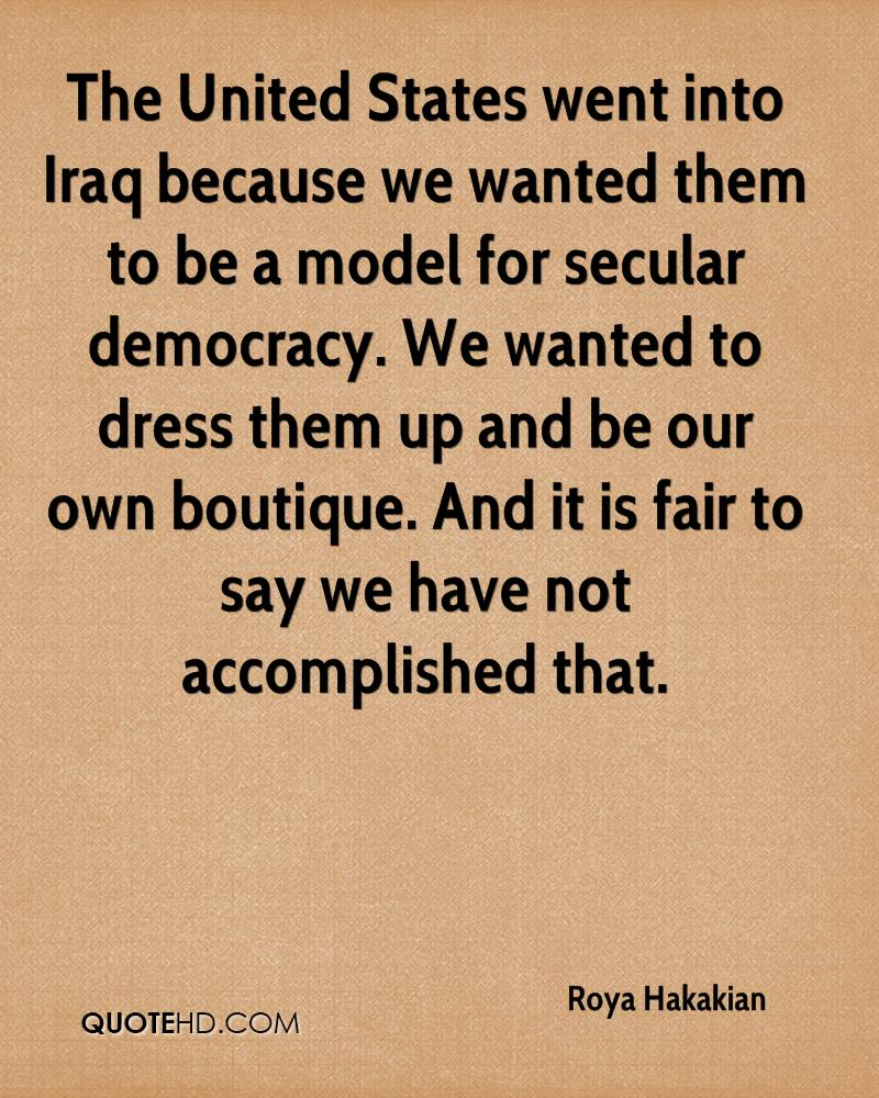 The United States went into Iraq because we wanted them to be a model for secular democracy. We wanted to dress them up and be our own boutique. And it is fair to say we have not accomplished that.