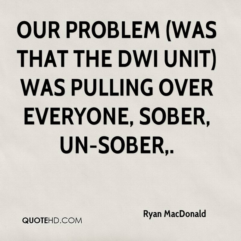 Our problem (was that the DWI unit) was pulling over everyone, sober, un-sober.