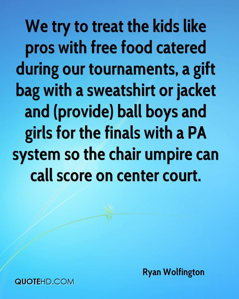 We try to treat the kids like pros with free food catered during our tournaments, a gift bag with a sweatshirt or jacket and (provide) ball boys and girls for the finals with a PA system so the chair umpire can call score on center court.