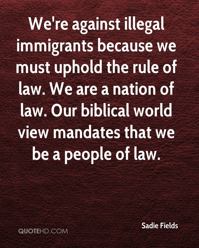 We're against illegal immigrants because we must uphold the rule of law. We are a nation of law. Our biblical world view mandates that we be a people of law.