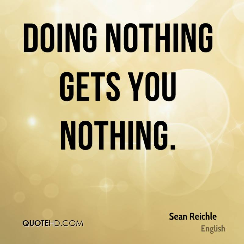 Doing nothing gets you nothing.