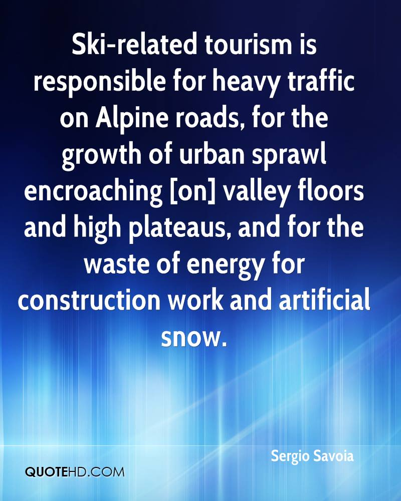 Ski-related tourism is responsible for heavy traffic on Alpine roads, for the growth of urban sprawl encroaching [on] valley floors and high plateaus, and for the waste of energy for construction work and artificial snow.