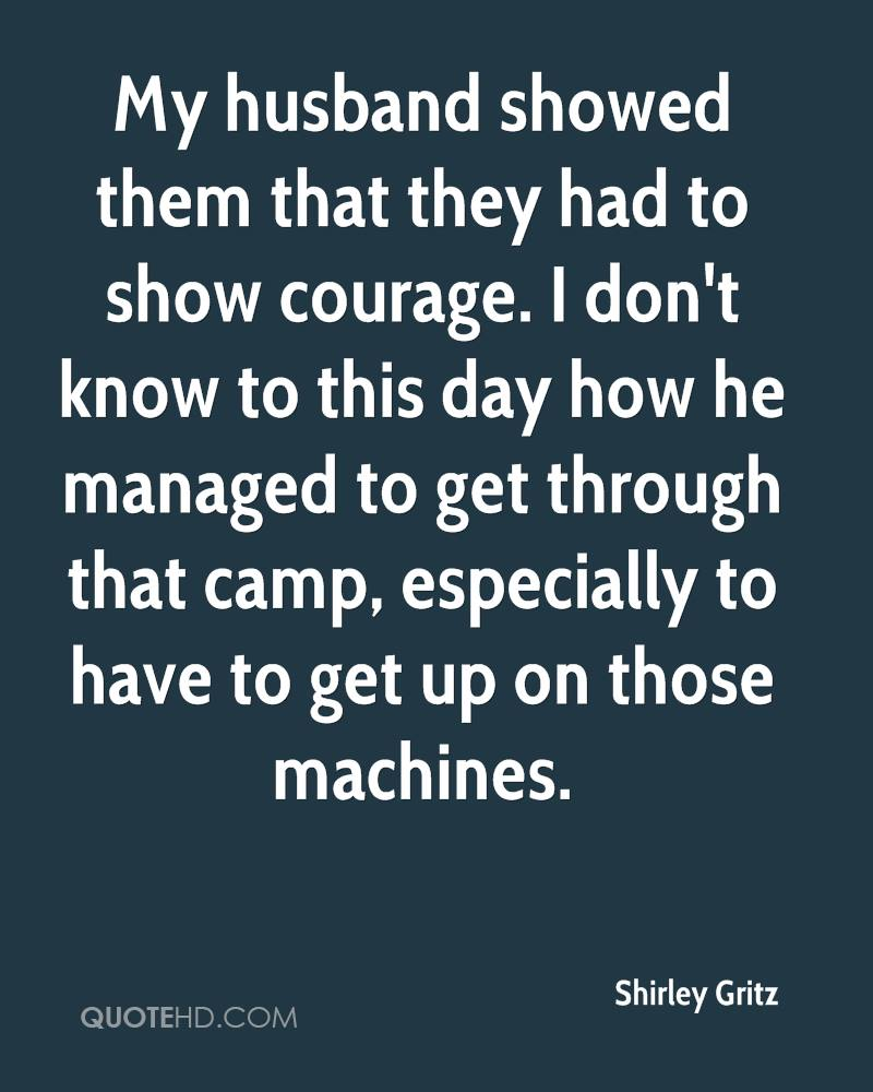 My husband showed them that they had to show courage. I don't know to this day how he managed to get through that camp, especially to have to get up on those machines.