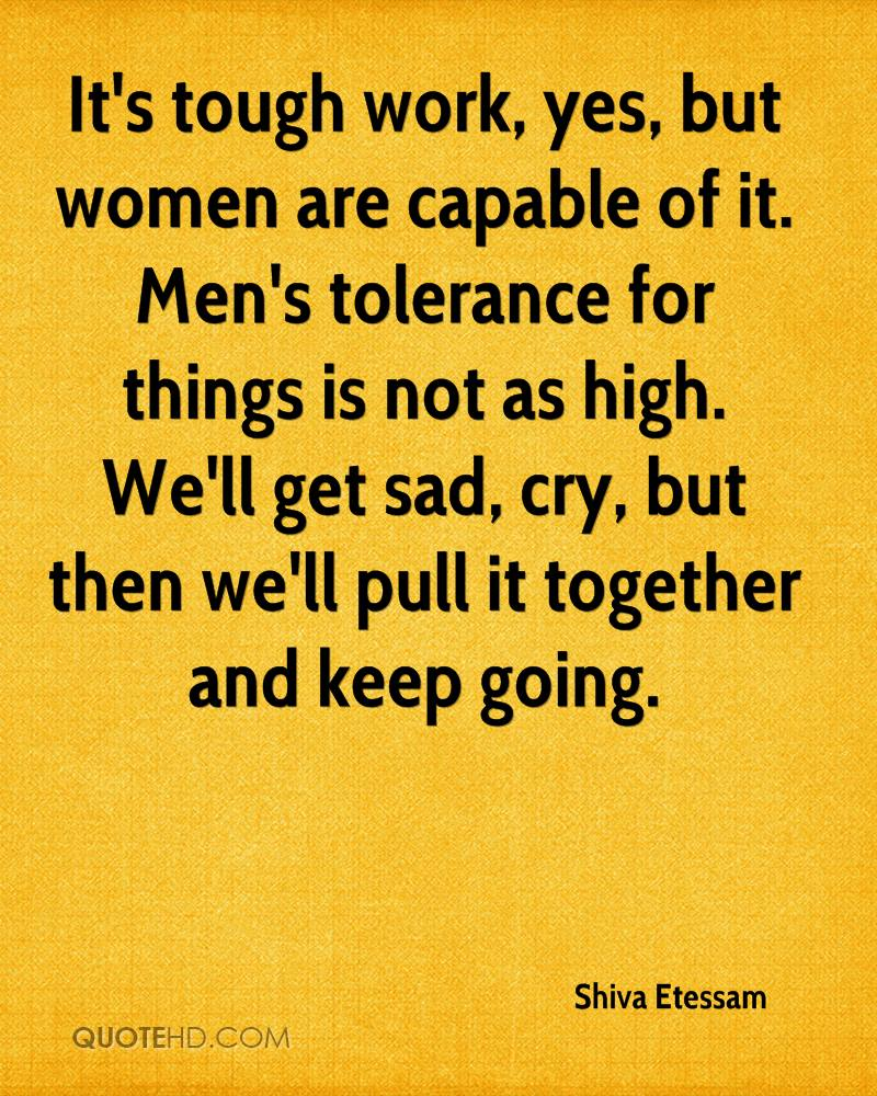 It's tough work, yes, but women are capable of it. Men's tolerance for things is not as high. We'll get sad, cry, but then we'll pull it together and keep going.
