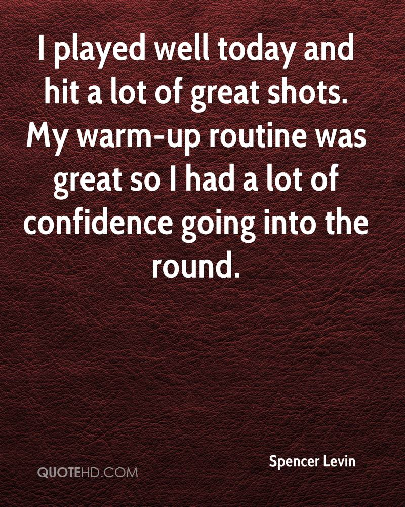 I played well today and hit a lot of great shots. My warm-up routine was great so I had a lot of confidence going into the round.