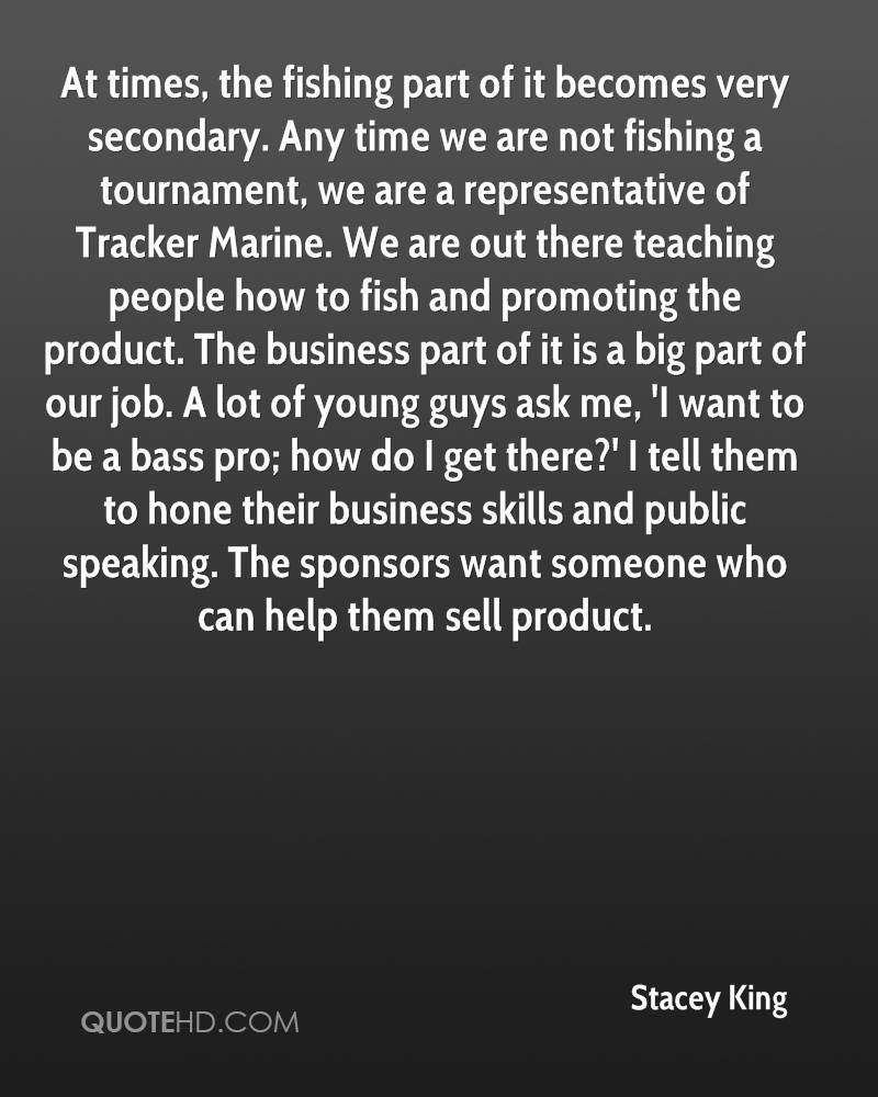 At times, the fishing part of it becomes very secondary. Any time we are not fishing a tournament, we are a representative of Tracker Marine. We are out there teaching people how to fish and promoting the product. The business part of it is a big part of our job. A lot of young guys ask me, 'I want to be a bass pro; how do I get there?' I tell them to hone their business skills and public speaking. The sponsors want someone who can help them sell product.
