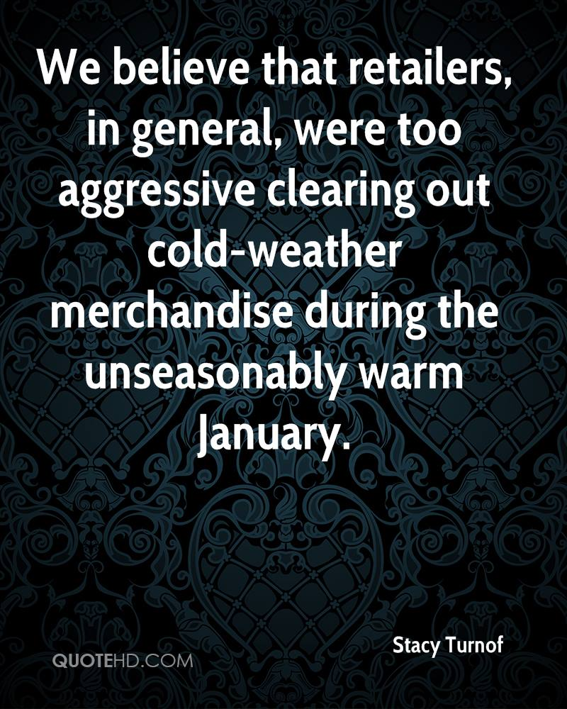 We believe that retailers, in general, were too aggressive clearing out cold-weather merchandise during the unseasonably warm January.