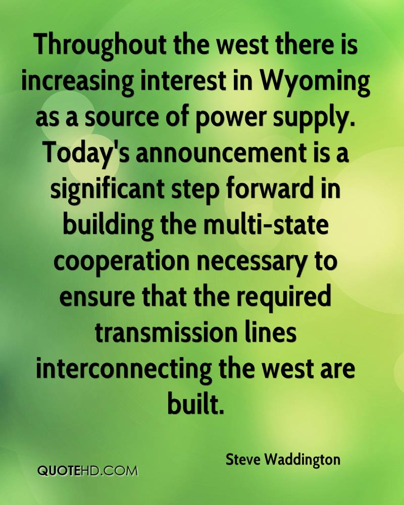 Throughout the west there is increasing interest in Wyoming as a source of power supply. Today's announcement is a significant step forward in building the multi-state cooperation necessary to ensure that the required transmission lines interconnecting the west are built.