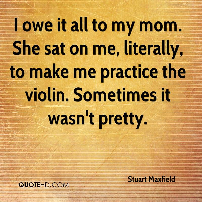 I owe it all to my mom. She sat on me, literally, to make me practice the violin. Sometimes it wasn't pretty.