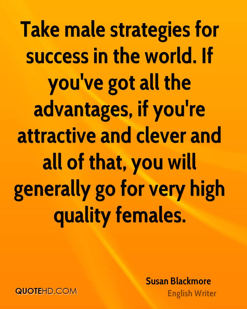 Take male strategies for success in the world. If you've got all the advantages, if you're attractive and clever and all of that, you will generally go for very high quality females.