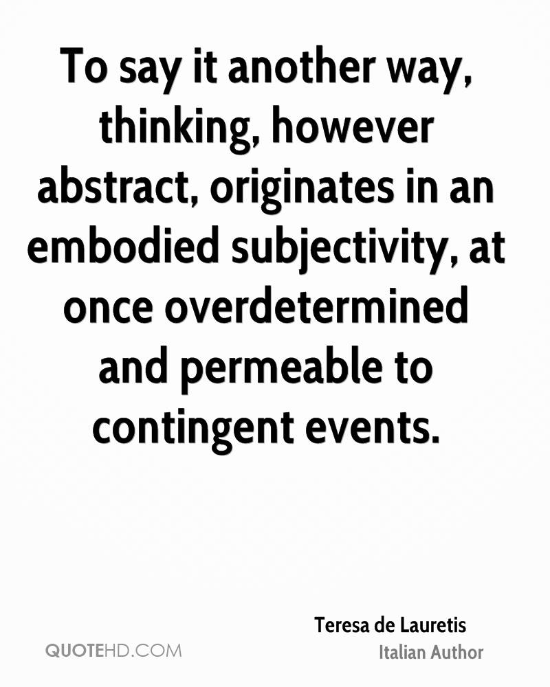 To say it another way, thinking, however abstract, originates in an embodied subjectivity, at once overdetermined and permeable to contingent events.