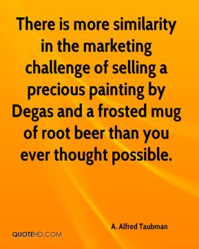 A. Alfred Taubman - There is more similarity in the marketing challenge of selling a precious painting by Degas and a frosted mug of root beer than you ever thought possible.