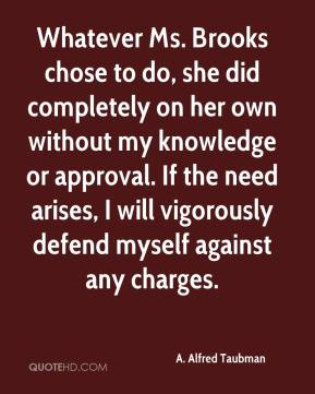 A. Alfred Taubman - Whatever Ms. Brooks chose to do, she did completely on her own without my knowledge or approval. If the need arises, I will vigorously defend myself against any charges.