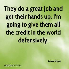 Aaron Meyer - They do a great job and get their hands up. I'm going to give them all the credit in the world defensively.