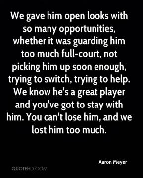 Aaron Meyer - We gave him open looks with so many opportunities, whether it was guarding him too much full-court, not picking him up soon enough, trying to switch, trying to help. We know he's a great player and you've got to stay with him. You can't lose him, and we lost him too much.