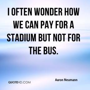 Aaron Neumann - I often wonder how we can pay for a stadium but not for the bus.