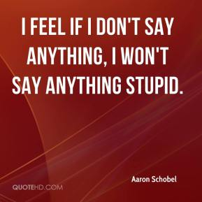 Aaron Schobel - I feel if I don't say anything, I won't say anything stupid.