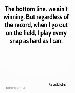 Aaron Schobel - The bottom line, we ain't winning. But regardless of the record, when I go out on the field, I play every snap as hard as I can.