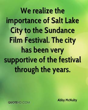 Abby McNulty - We realize the importance of Salt Lake City to the Sundance Film Festival. The city has been very supportive of the festival through the years.