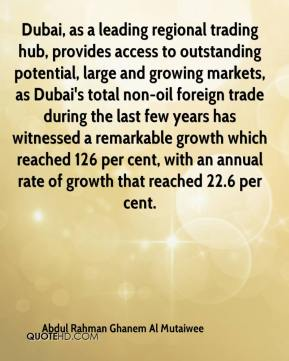 Abdul Rahman Ghanem Al Mutaiwee - Dubai, as a leading regional trading hub, provides access to outstanding potential, large and growing markets, as Dubai's total non-oil foreign trade during the last few years has witnessed a remarkable growth which reached 126 per cent, with an annual rate of growth that reached 22.6 per cent.