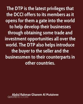 Abdul Rahman Ghanem Al Mutaiwee - The DTP is the latest privileges that the DCCI offers to its members as it opens for them a gate into the world to help develop their businesses through obtaining some trade and investment opportunities all over the world. The DTP also helps introduce the buyer to the seller and the businessmen to their counterparts in other countries.