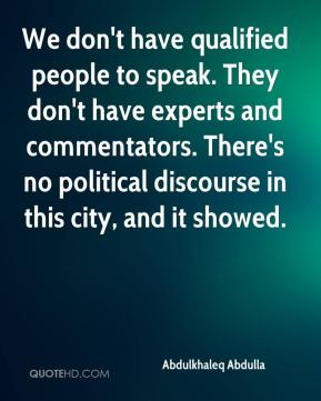 We don't have qualified people to speak. They don't have experts and commentators. There's no political discourse in this city, and it showed.