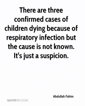 There are three confirmed cases of children dying because of respiratory infection but the cause is not known. It's just a suspicion.