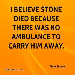 Abner Haynes - I believe stone died because there was no ambulance to carry him away.