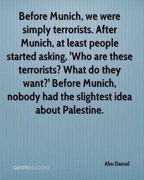 Abu Daoud - Before Munich, we were simply terrorists. After Munich, at least people started asking, 'Who are these terrorists? What do they want?' Before Munich, nobody had the slightest idea about Palestine.