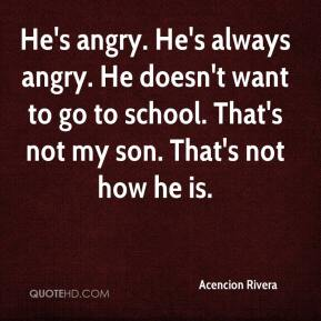 Acencion Rivera - He's angry. He's always angry. He doesn't want to go to school. That's not my son. That's not how he is.