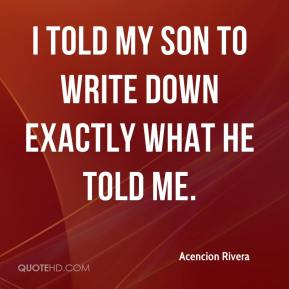 Acencion Rivera - I told my son to write down exactly what he told me.