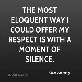 Adam Cummings - The most eloquent way I could offer my respect is with a moment of silence.