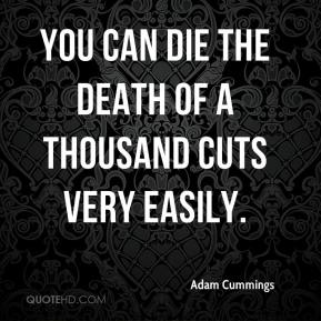 Adam Cummings - You can die the death of a thousand cuts very easily.