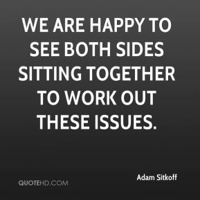 Adam Sitkoff - We are happy to see both sides sitting together to work out these issues.