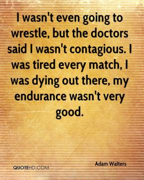 Adam Walters - I wasn't even going to wrestle, but the doctors said I wasn't contagious. I was tired every match, I was dying out there, my endurance wasn't very good.