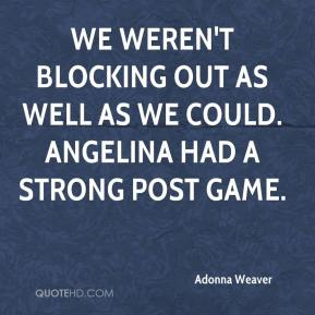 Adonna Weaver - We weren't blocking out as well as we could. Angelina had a strong post game.