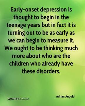 Early-onset depression is thought to begin in the teenage years but in fact it is turning out to be as early as we can begin to measure it. We ought to be thinking much more about who are the children who already have these disorders.