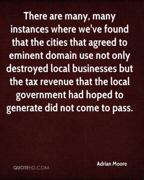 Adrian Moore - There are many, many instances where we've found that the cities that agreed to eminent domain use not only destroyed local businesses but the tax revenue that the local government had hoped to generate did not come to pass.