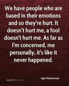 Agin Muhammad - We have people who are based in their emotions and so they're hurt. It doesn't hurt me, a fool doesn't hurt me. As far as I'm concerned, me personally, it's like it never happened.