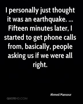I personally just thought it was an earthquake. ... Fifteen minutes later, I started to get phone calls from, basically, people asking us if we were all right.