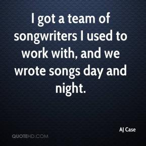AJ Case - I got a team of songwriters I used to work with, and we wrote songs day and night.