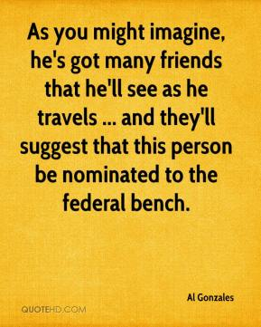 Al Gonzales - As you might imagine, he's got many friends that he'll see as he travels ... and they'll suggest that this person be nominated to the federal bench.