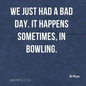 Al Moss - We just had a bad day. It happens sometimes, in bowling.
