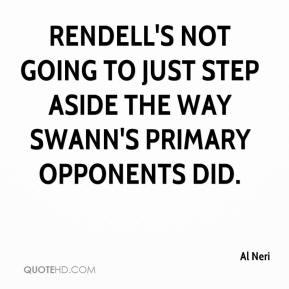 Al Neri - Rendell's not going to just step aside the way Swann's primary opponents did.