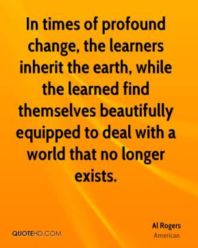 Al Rogers - In times of profound change, the learners inherit the earth, while the learned find themselves beautifully equipped to deal with a world that no longer exists.