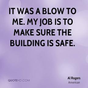 Al Rogers - It was a blow to me. My job is to make sure the building is safe.